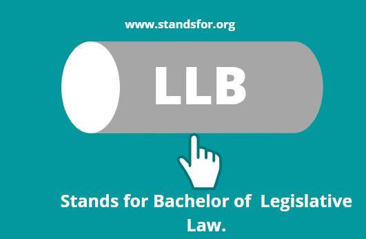 LLB-Stands for Bachelor of  Legislative Law.