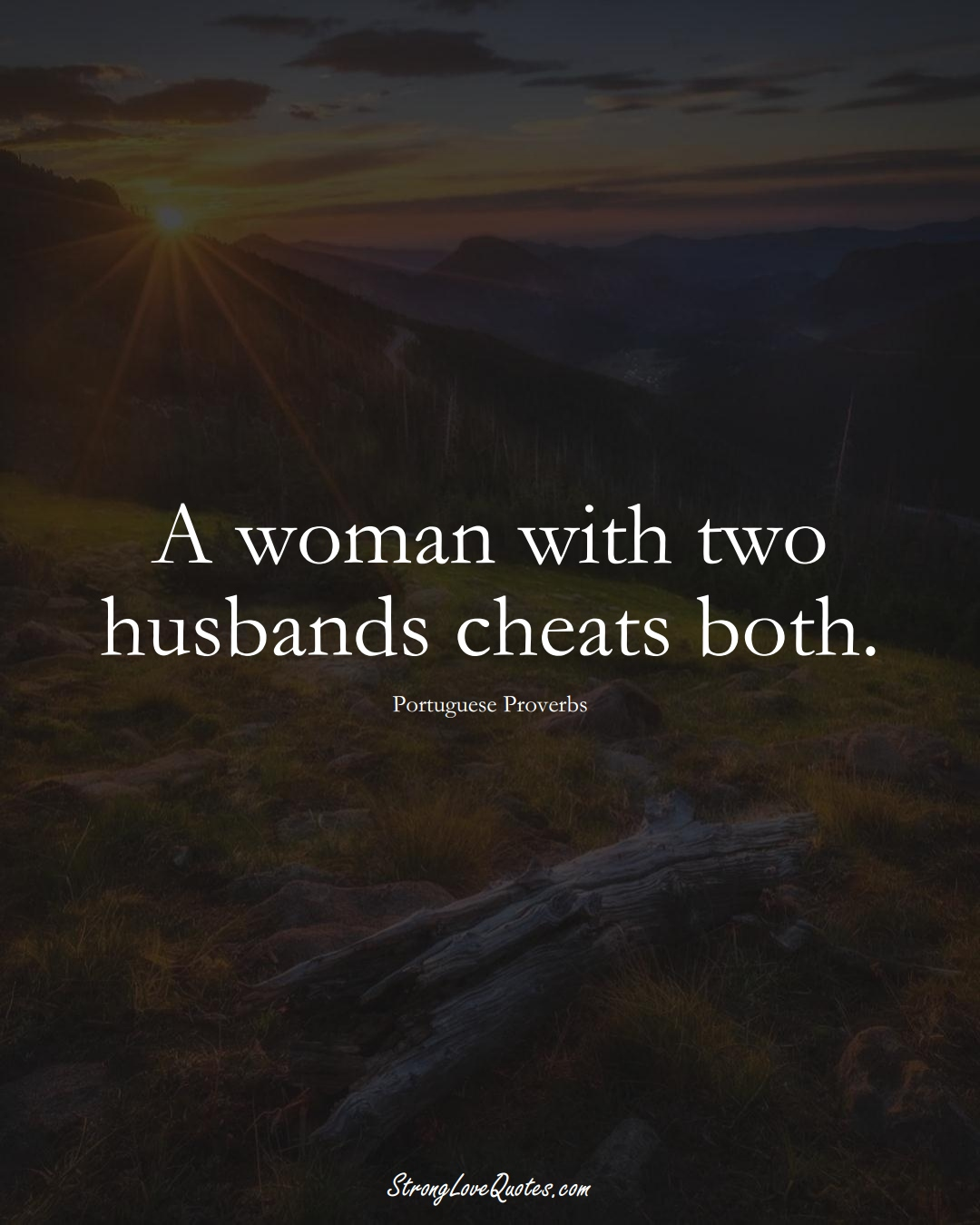 A woman with two husbands cheats both. (Portuguese Sayings);  #EuropeanSayings