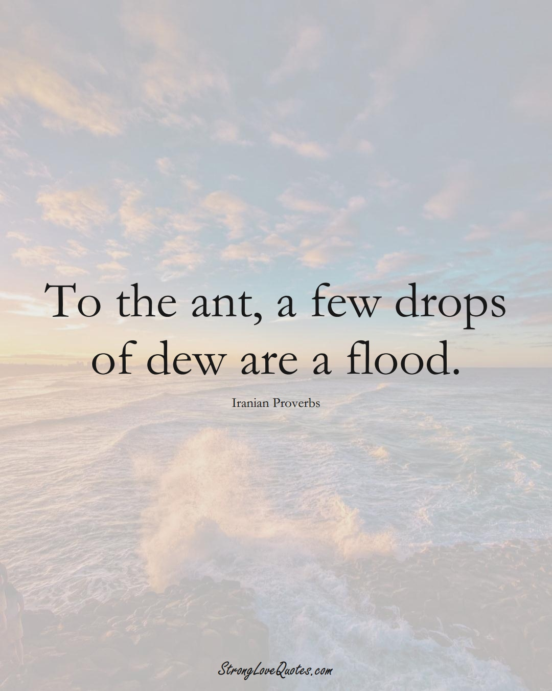 To the ant, a few drops of dew are a flood. (Iranian Sayings);  #MiddleEasternSayings