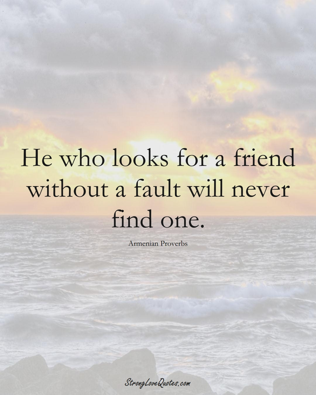 He who looks for a friend without a fault will never find one. (Armenian Sayings);  #AsianSayings