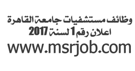 وظائف مستشفيات جامعة القاهرة - اعلان رقم 1 لسنة 2017