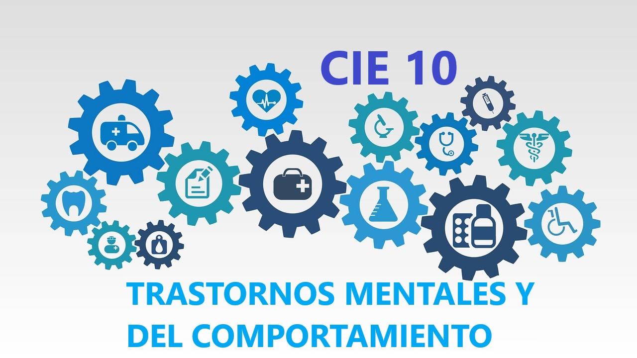 CIE - 10, TRASTORNOS MENTALES Y DEL COMPORTAMIENTO