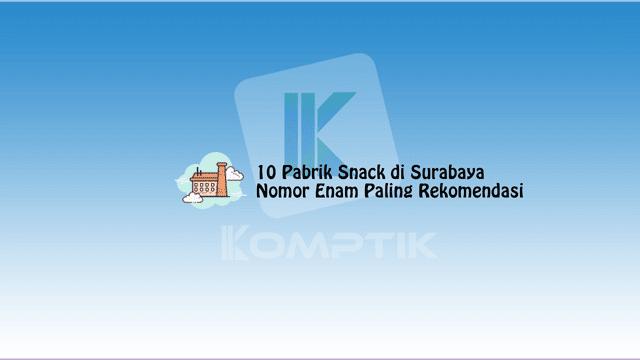 10 Pabrik Snack di Surabaya, Nomor Enam Paling Rekomendasi