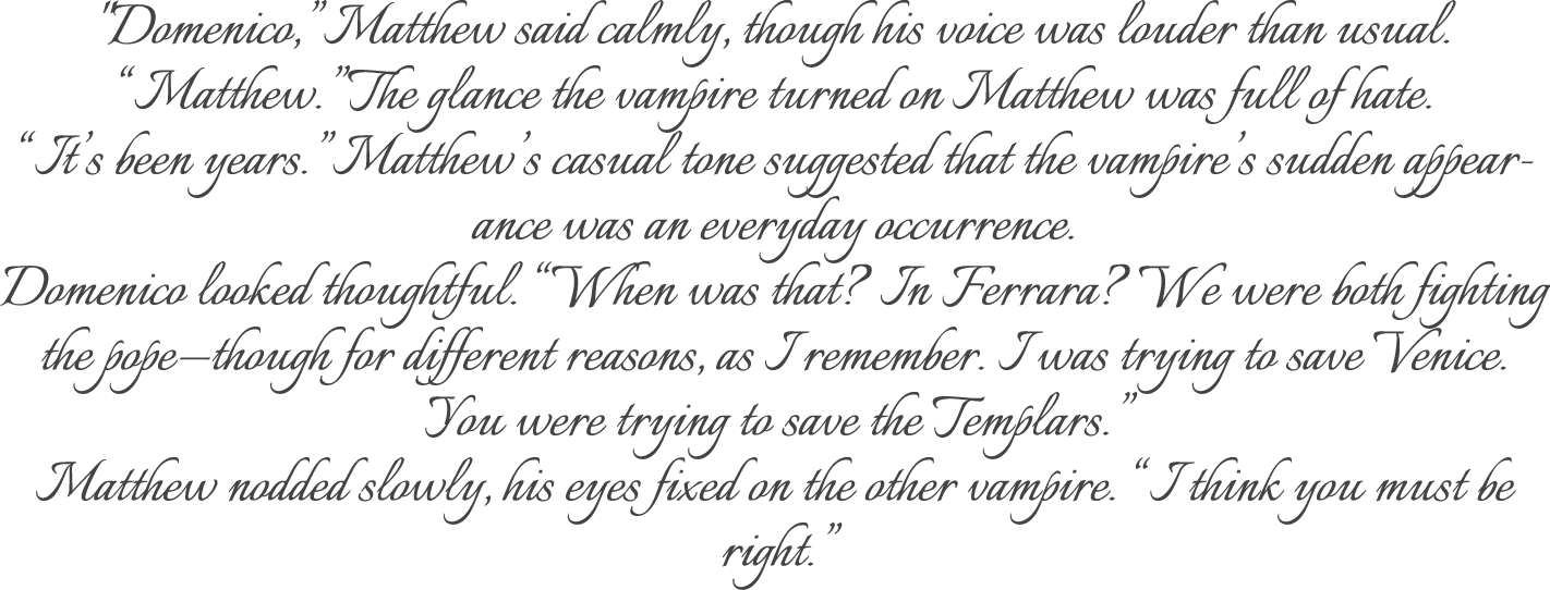 """Domenico,"" Matthew said calmly, though his voice was louder than usual. ""Matthew."" The glance the vampire turned on Matthew was full of hate. ""It's been years."" Matthew's casual tone suggested that the vampire's sudden appearance was an everyday occurrence. Domenico looked thoughtful. ""When was that? In Ferrara? We were both fighting the pope—though for different reasons, as I remember. I was trying to save Venice. You were trying to save the Templars."" Matthew nodded slowly, his eyes fixed on the other vampire. ""I think you must be right."""