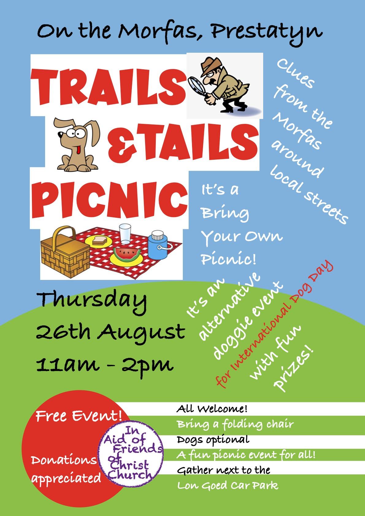 A Special Event from Friends of Christ Church. A Trails & Tails BYO Picnic at Coed Y Morfa, Prestatyn on Thursday 26th August from 11am - 2pm. It's International Dog Day, so bring along any 4 legged friends (optional) for prizes! There's a local Street Treasure Trail for those with eagle eyes! BYO folding chair & picnic. Subject to reasonable weather! Meet next to the Car Park in Lon Goed! Bring family & friends to share in the fun! Free event but donations encouraged! All are welcome!