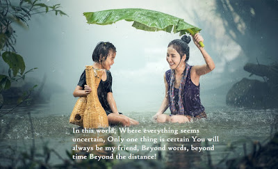 In this world, Where everything seems uncertain,  Only one thing is certain You will always be my friend,  Beyond words, beyond time Beyond the distance