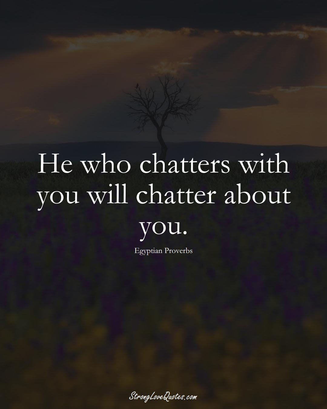 He who chatters with you will chatter about you. (Egyptian Sayings);  #MiddleEasternSayings
