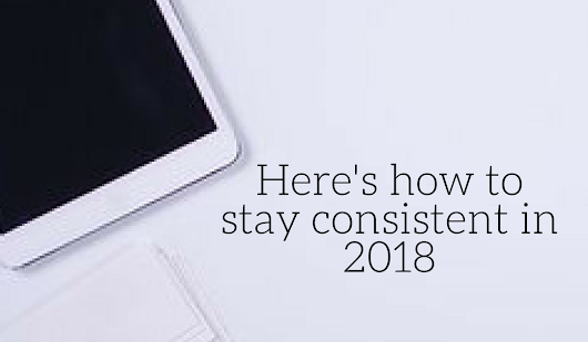 Here's how to stay consistent in 2018