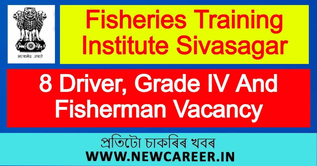 Fisheries Training Institute Sivasagar Recruitment 2021 : Apply For 8 Driver, Grade IV And Fisherman Vacancy