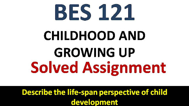 Describe the life-span perspective of child development; ignou bes solve assignment; childhood and growing up