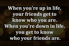 Quotes about friends:When you're up in life, your friends get to know who you are. When you're down in life, you get to know who your friends are.