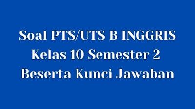 Soal PTS/UTS B INGGRIS Kelas 10 Semester 2 SMA/SMK Beserta Jawaban