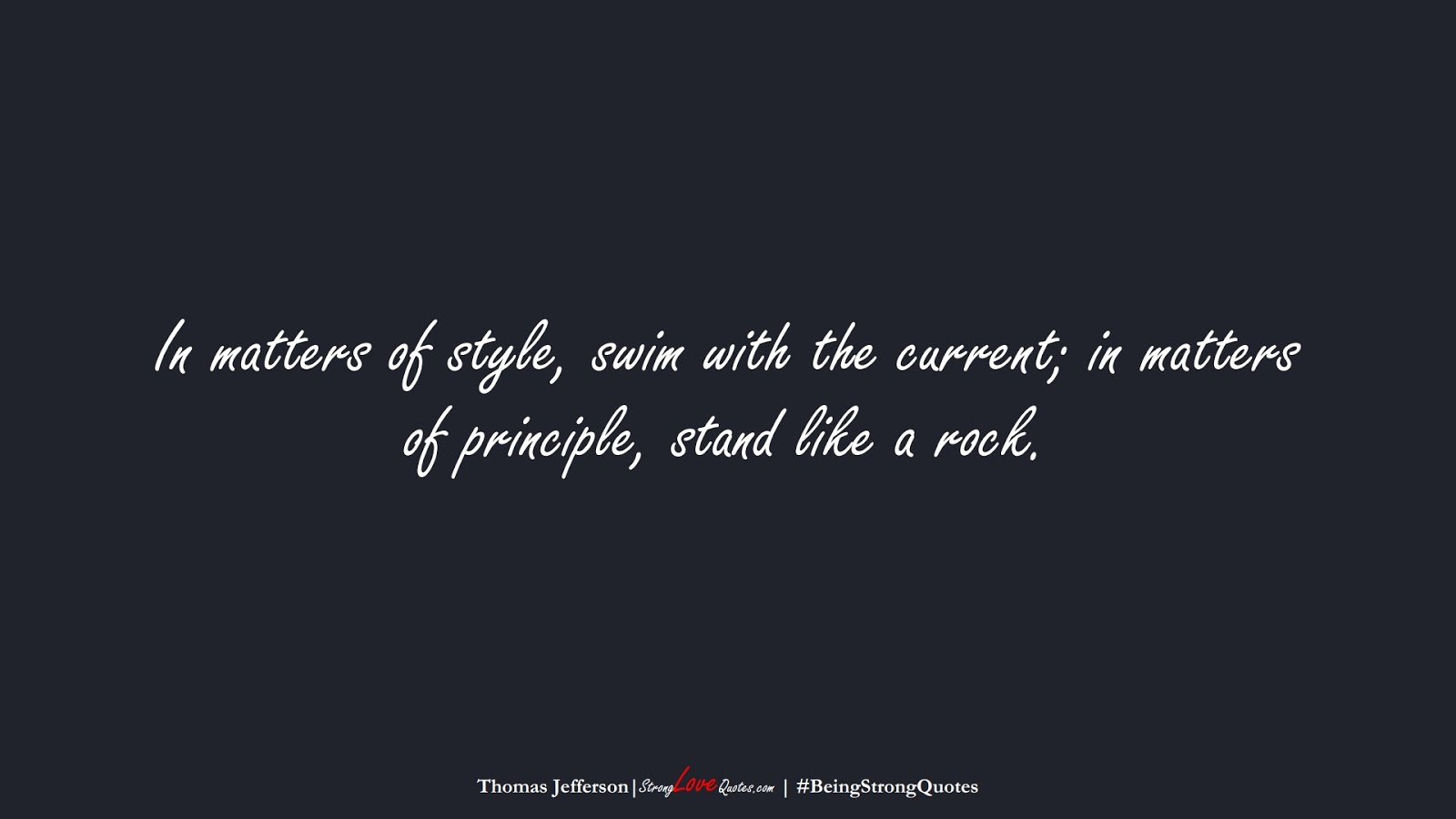 In matters of style, swim with the current; in matters of principle, stand like a rock. (Thomas Jefferson);  #BeingStrongQuotes