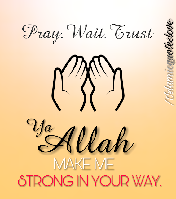 Pray.Wait.Trust. Ya ALLAH make me strong in your way.( Ameen )
