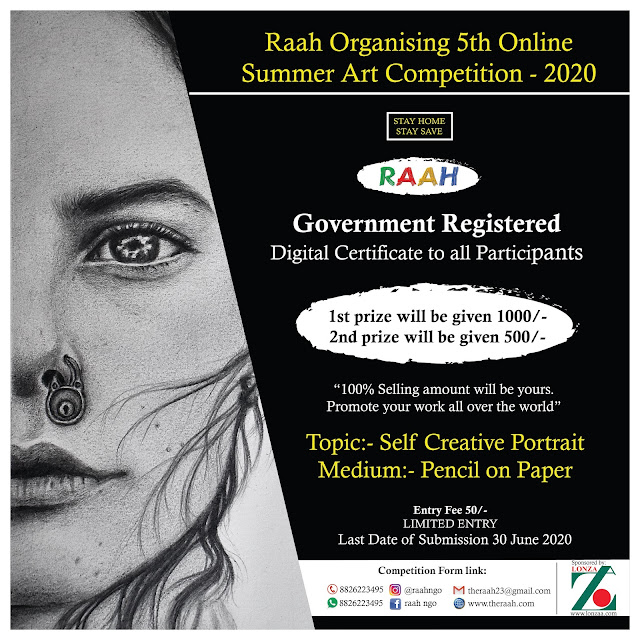 RAAH 5th SUMMER COMPETITION - 2020 This year Raah Organising 5th Online Summer Art Competition - 2020 Participations Benefits    *There are total Two Prizes  1st prize will be given 1000/-   2nd prize will be given 500/- If your work will be sale 100% amount will be yours.    Raah's Government Registered Digital Certificate with rank to all Participants. Raah will promote some Participants Best Work on Raah Social media Accounts and all over the World.  How to Participate  Topic:- Self Creative Portrait Medium:- Pencil on Paper You can send artwork on any size No Boundation Participation can send us only one Art work with high quality Image 300 dpi Jpg of their work Applicant must be sign front the artwork. Sand Your One latest passport size photograph You are sending matter without any watermark and not be copy work. Entry will be accepted By Whatsapp:-8826223495 or E-Mail:- theraah23@gmail.com Fill competition form and pay little entry fee in favour of Raah 5th Summer Competition 2020. Entry fee 50/- (Limited Entry)  (NOTE: - Entry Fee once deposited will not be refundable in any condition) (Last Date of WORK for Submission of Entries 30/June/ 2020 & Declare Result of 30/July/2020) After Payment Send Us  1. Payment Screeshoot 2. You Art Work With all Details (Title, Size, Medium)  3. Your Colour Passport Photo   Entry will be accepted only By  Whatsapp:- 8826223495  E-Mail:- theraah23@gmail.com  Detail of Entry Fee Payer: Fill this column Only Payer. Entry Fee 50/- in  the favour of  The Royal Academy of Art's Hope  TERMS & CONDITION The entry for participation in RAAH 5th SUMMER COMPETITION - 2020 is submitted after having accepted all the condition for entry.  The work submitted for competition is the original bonafide work which has been fully created by me. It has not been awarded entries by any competition.  The final discussion of the jury shall be accepted and honored by me.  I will accept Digital Certificate and by Raah.  Raah can promote my work anywhere I have no objection. Contact us for any details: 8826223495 E-Mail:- theraah23@gmail.com Website:- www.theraah.com Intagram:- @raahngo Facebook:- Raah Ngo