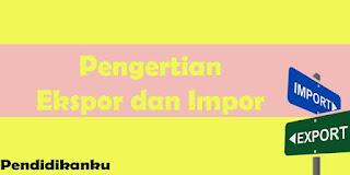 Pengertian Ekspor Impor dan Contohnya