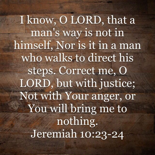 Correct me, LORD, but only with justice — not in your anger, lest you reduce me to nothing.