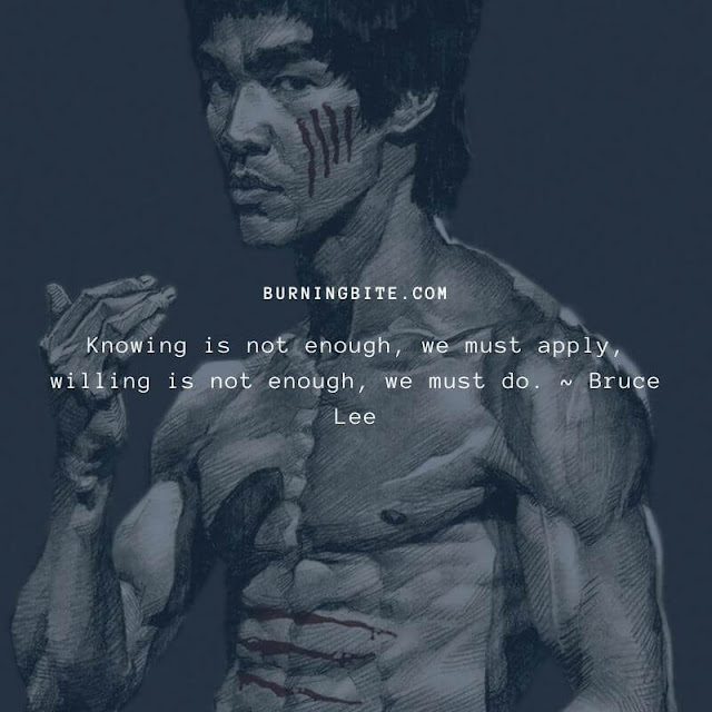 Knowing is not enough, we must apply, willing is not enough, we must do. ~ Bruce Lee