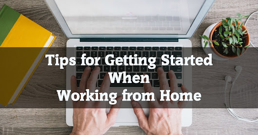 Tips for Getting Started When Working from Home