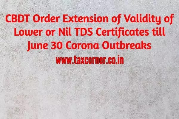 CBDT Order Extension of Validity of Lower or Nil TDS Certificates till June 30 Corona Outbreaks