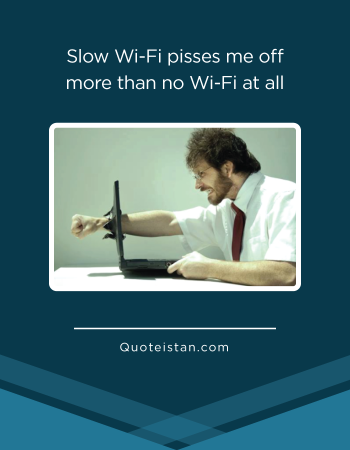 Slow Wi-Fi pisses me off more than no Wi-Fi at all.