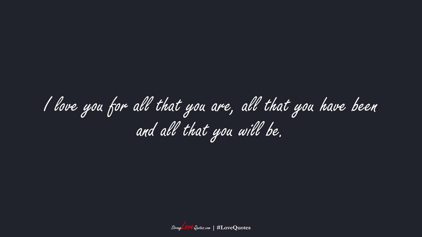 I love you for all that you are, all that you have been and all that you will be.FALSE