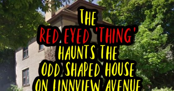 The Red Eyed 'Thing' Haunts the Odd Shaped House on Linnview Avenue