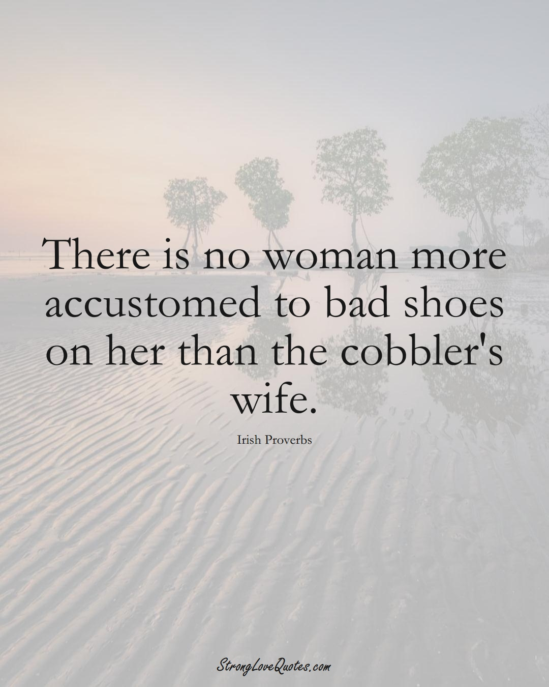 There is no woman more accustomed to bad shoes on her than the cobbler's wife. (Irish Sayings);  #EuropeanSayings