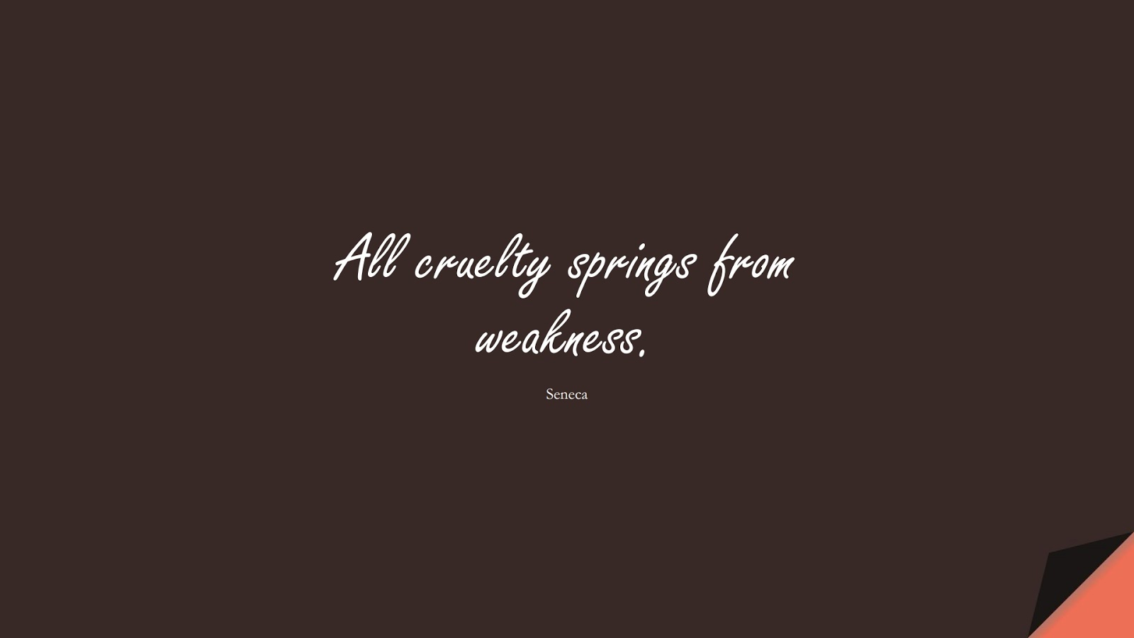 All cruelty springs from weakness. (Seneca);  #StoicQuotes