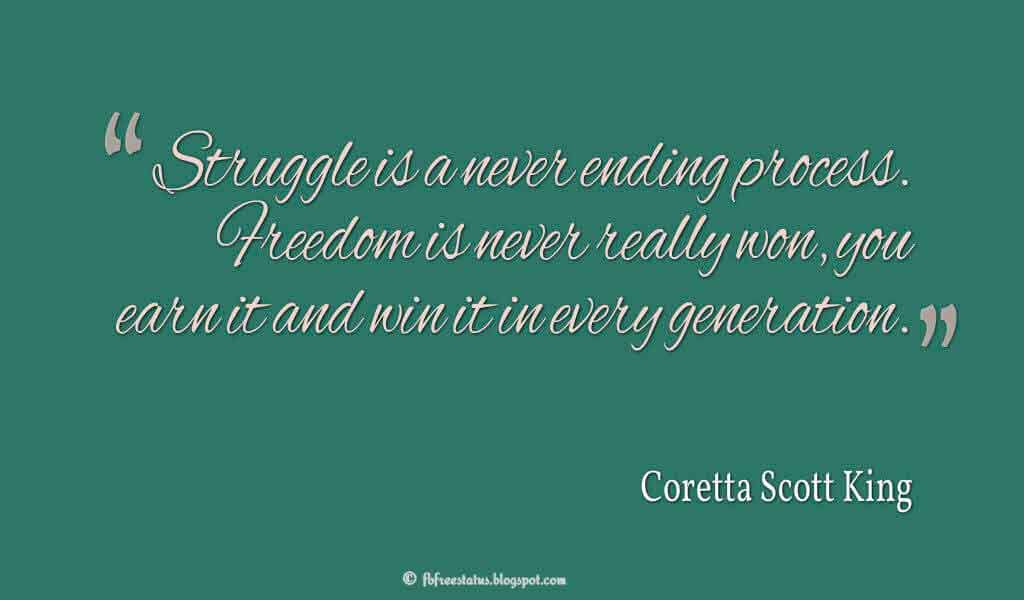"""""""Struggle is a never ending process. Freedom is never really won, you earn it and win it in every generation."""" ? Coretta Scott King Quotes About struggle"""