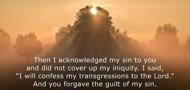"""Then I acknowledged my sin to you and did not cover up my iniquity. I said, """"I will confess my transgressions to the Lord."""" And you forgave the guilt of my sin."""