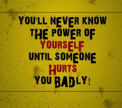 quote you will never know the power of yourself,until someone hurts you badly