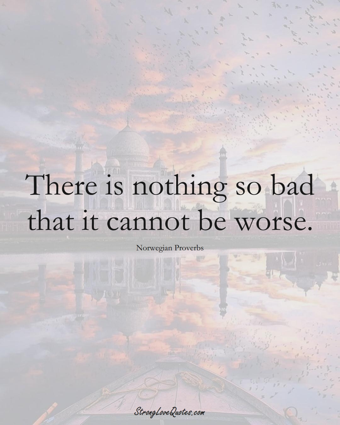 There is nothing so bad that it cannot be worse. (Norwegian Sayings);  #EuropeanSayings