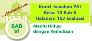 Kunci Jawaban PAI Kelas 10 Bab 6 Halaman 103 Evaluasi