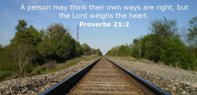 A person may think their own ways are right, but the Lord weighs the heart.