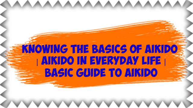 Knowing the basics of Aikido   Aikido in Everyday Life   Basic Guide to Aikido