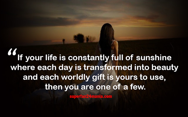 If your life is constantly full of sunshine where each day is transformed into beauty and each worldly gift is yours to use, then you are one of a few.