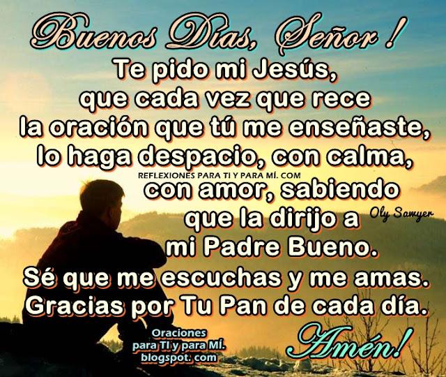 BUENOS DÍAS, SEÑOR !  Te pido mi Jesús, que cada vez que rece la oración que Tú me enseñaste, lo haga despacio, con calma, con amor, sabiendo que la dirijo a mi Padre Bueno.