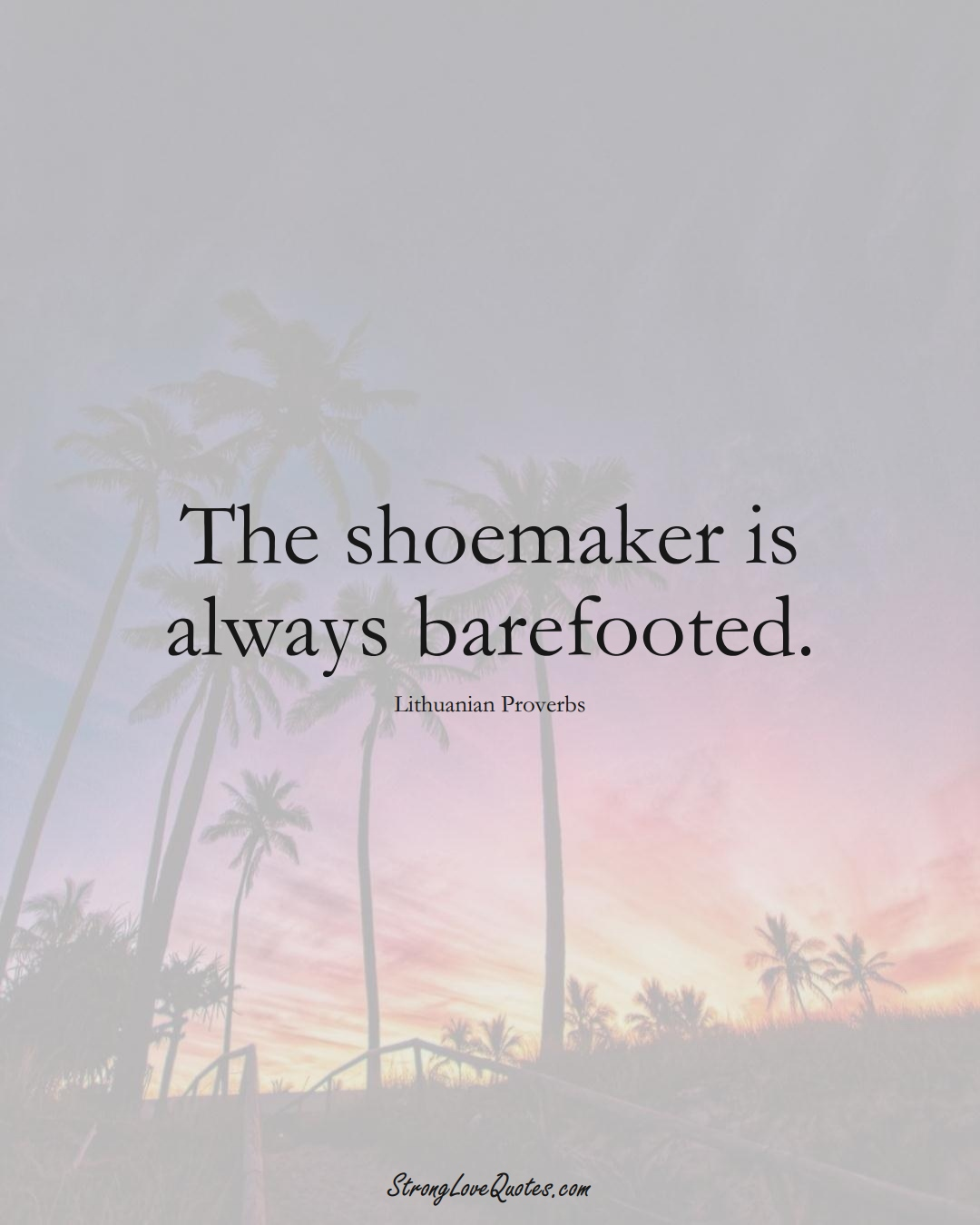 The shoemaker is always barefooted. (Lithuanian Sayings);  #AsianSayings