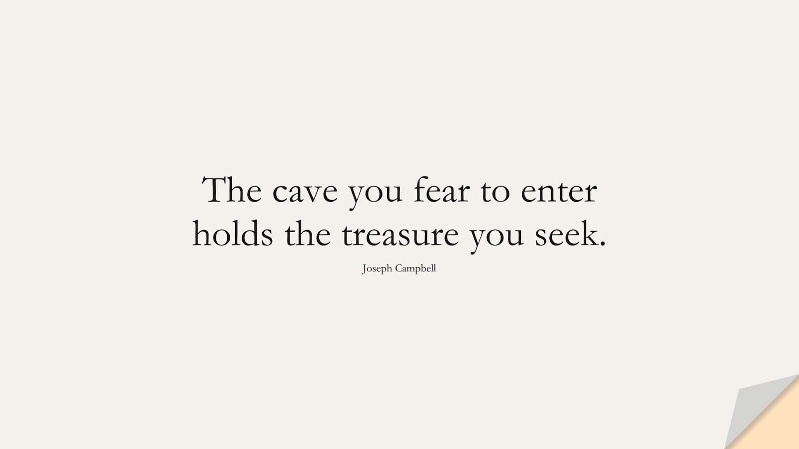 The cave you fear to enter holds the treasure you seek. (Joseph Campbell);  #FearQuotes