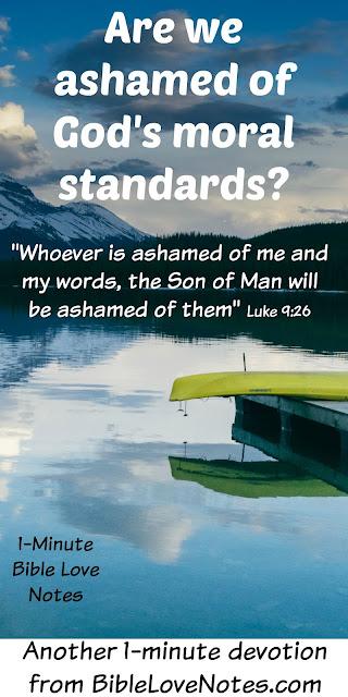 If we are we ashamed of His Teachings Christ will be ashamed of us Luke 9:26