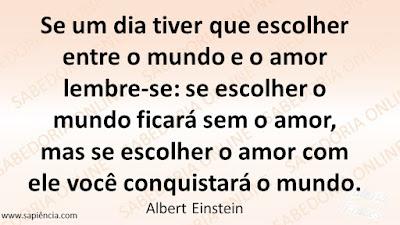 Se um dia tiver que escolher entre o mundo e o amor lembre-se:  se escolher o mundo ficará sem o  amor, mas se escolher o amor com  ele você conquistará o mundo. Albert Einstein