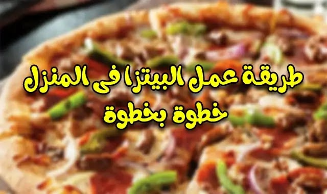 كيفية عمل البيتزا فى المنزل خطوة بخطوة