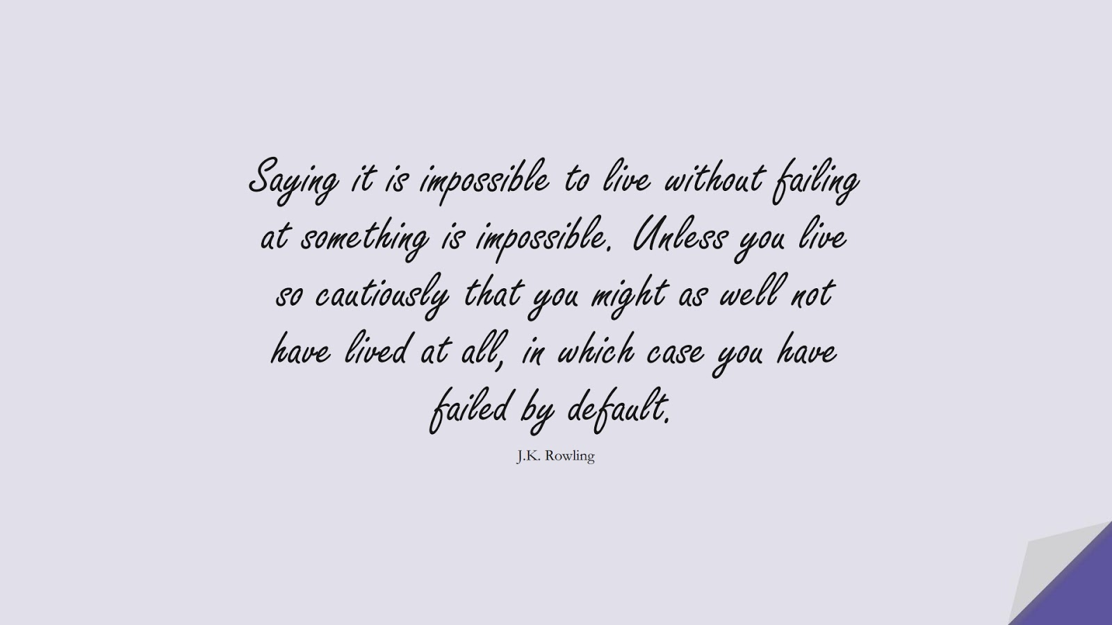 Saying it is impossible to live without failing at something is impossible. Unless you live so cautiously that you might as well not have lived at all, in which case you have failed by default. (J.K. Rowling);  #SuccessQuotes