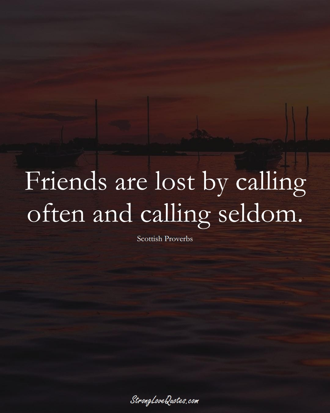 Friends are lost by calling often and calling seldom. (Scottish Sayings);  #EuropeanSayings