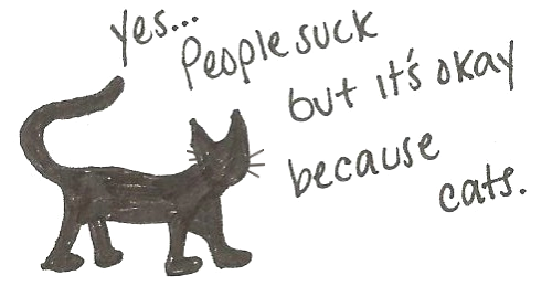 Yes, people suck but it's okay because cats