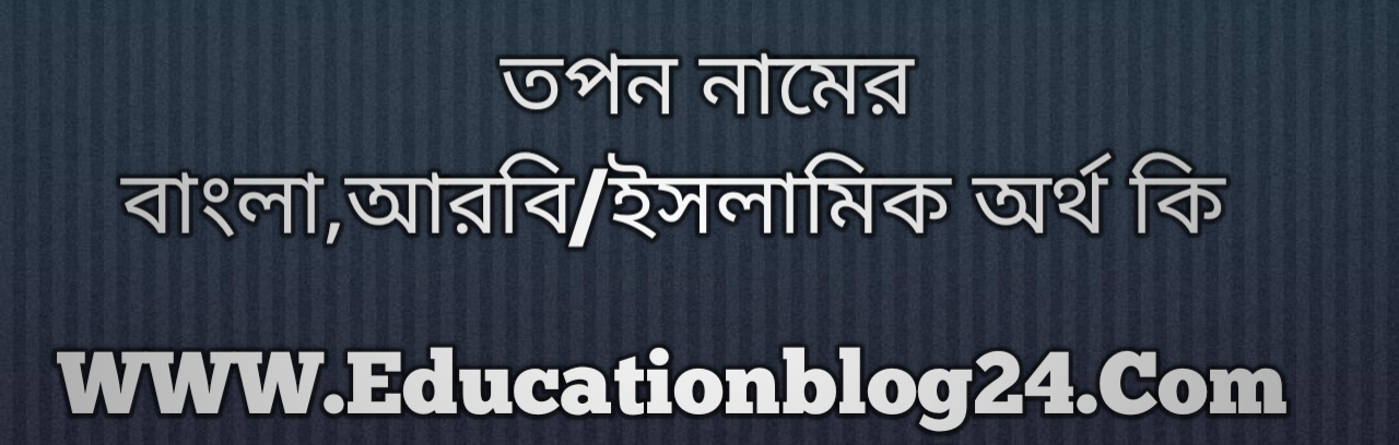 Topon name meaning in Bengali, তপন নামের অর্থ কি, তপন নামের বাংলা অর্থ কি, তপন নামের ইসলামিক অর্থ কি, তপন কি ইসলামিক /আরবি নাম