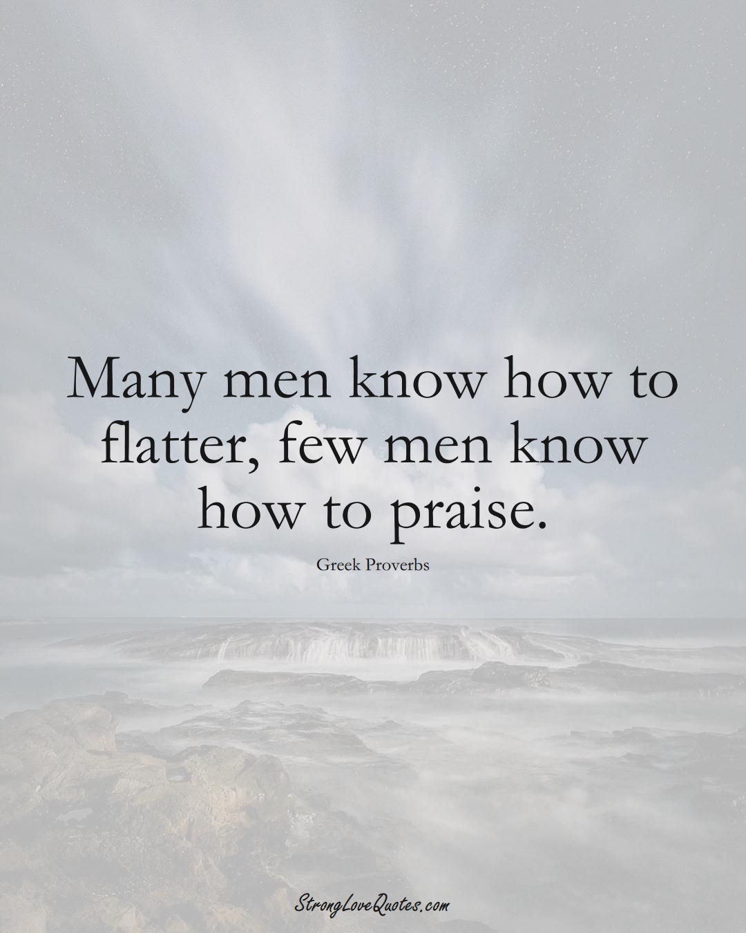 Many men know how to flatter, few men know how to praise. (Greek Sayings);  #EuropeanSayings
