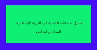 تحميل امتحانات اقليمية في التربية الإسلامية السادس ابتدائي