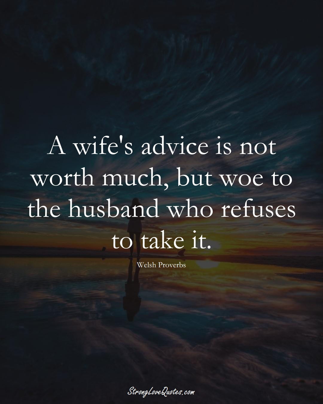 A wife's advice is not worth much, but woe to the husband who refuses to take it. (Welsh Sayings);  #EuropeanSayings